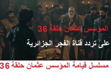 """صورة """"الإشارة الأقوى"""" تردد قناة الفجر الجزائرية El Fadjer TV DZ الفضائية موعد وتوقيت عرض الحلقة 36 مسلسل المؤسس عثمان غازي على نايل سات"""